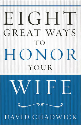 Eight Great Ways to Honor Your Wife by David Chadwick