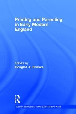 Printing and Parenting in Early Modern England by Douglas A. Brooks