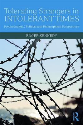 Tolerating Strangers in Intolerant Times: Psychoanalytic, Political and Philosophical Perspectives by Roger Kennedy