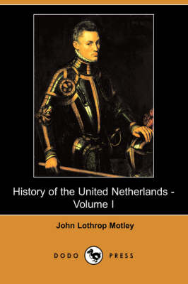 History of the United Netherlands - Volume I (Dodo Press) by John Lothrop Motley