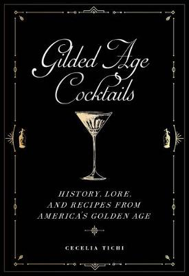 Gilded Age Cocktails: History, Lore, and Recipes from America's Golden Age by Cecelia Tichi