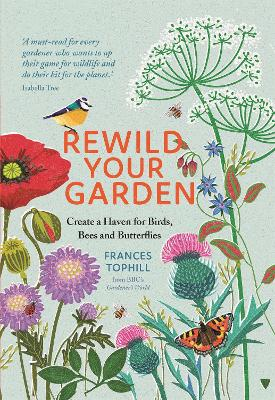 Rewild Your Garden: Create a Haven for Birds, Bees and Butterflies by Frances Tophill