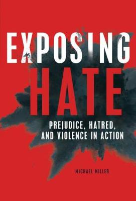 Exposing Hate: Prejudice, Hatred, and Violence in Action by Michael Miller