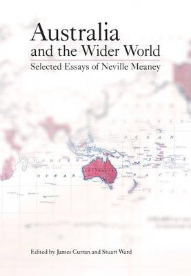 Australia and the Wider World: Selected Essays of Neville Meaney by James Curran