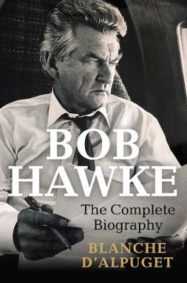 Bob Hawke: The Complete Biography by Blanche d'Alpuget