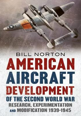 American Aircraft Development of the Second World War: Research, Experimentation and Modification 1939-1945 by William Norton