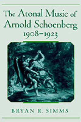 The Atonal Music of Arnold Schoenberg, 1908-1923 by Bryan R. Simms