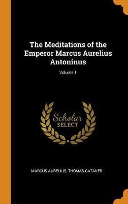 The Meditations of the Emperor Marcus Aurelius Antoninus; Volume 1 book