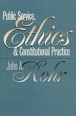 Public Service, Ethics and Constitutional Practice by John A. Rohr