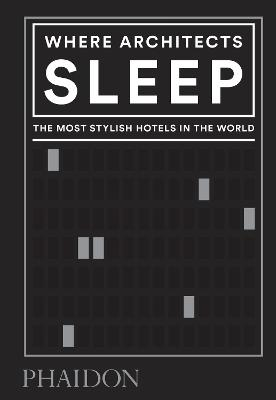 Where Architects Sleep: The Most Stylish Hotels in the World by Sarah Miller