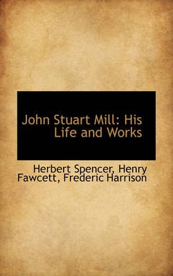 John Stuart Mill: His Life and Works by Herbert Spencer