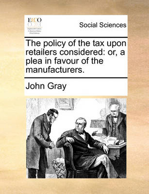 The Policy of the Tax Upon Retailers Considered: Or, a Plea in Favour of the Manufacturers. by John Gray