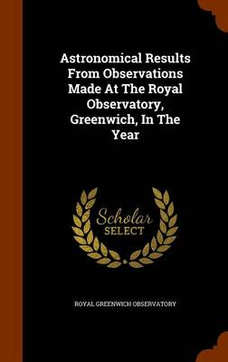 Astronomical Results from Observations Made at the Royal Observatory, Greenwich, in the Year by Royal Greenwich Observatory