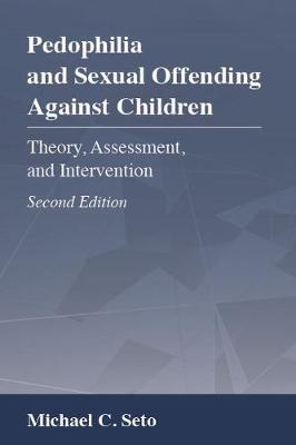 Pedophilia and Sexual Offending Against Children: Theory, Assessment, and Intervention by Michael C. Seto