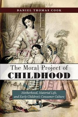 The Moral Project of Childhood: Motherhood, Material Life, and Early Children's Consumer Culture by Daniel Thomas Cook