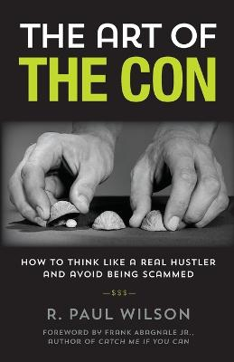 The The Art of the Con: How to Think Like a Real Hustler and Avoid Being Scammed by R. Paul Wilson