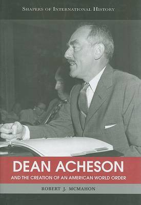 Dean Acheson and the Creation of an American World Order by Robert J. McMahon