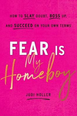 Fear Is My Homeboy: How to Slay Doubt, Boss Up, and Succeed on Your Own Terms by Judi Holler