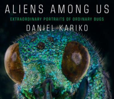 Aliens Among Us: Extraordinary Portraits of Ordinary Bugs by Daniel Kariko