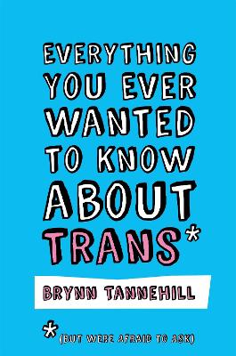 Everything You Ever Wanted to Know about Trans (But Were Afraid to Ask) by Brynn Tannehill