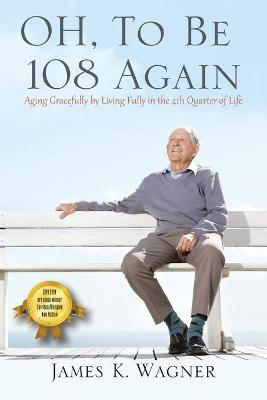 OH, To Be 108 Again: Aging Gracefully by Living Fully in the 4th Quarter of Life by James K Wagner
