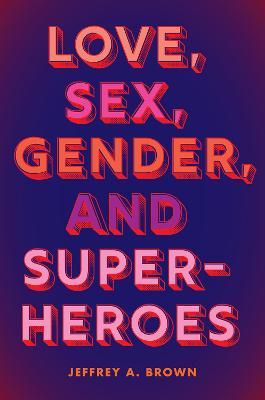 Love, Sex, Gender, and Superheroes by Jeffrey A. Brown