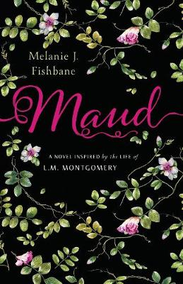 Maud: A Novel Inspired by the Life of L.M. Montgomery by Melanie J. Fishbane