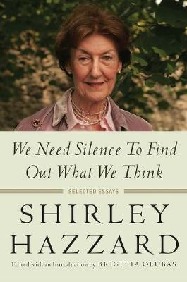 We Need Silence to Find Out What We Think: Selected Essays by Shirley Hazzard