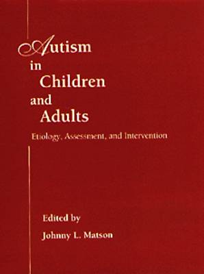 Autism in Children and Adults: Etiology, Assessment, and Intervention by Johnny L. Matson