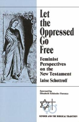 Let the Oppressed Go Free: Feminist Perspectives on the New Testament by Luise Schottroff
