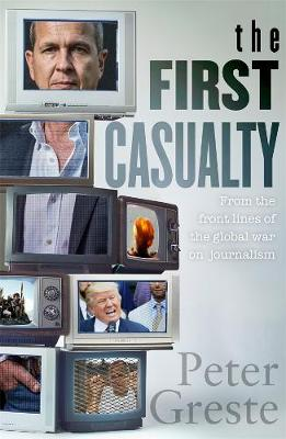 First Casualty: A Memoir from the Front Lines of the Global War on Journalism by Peter Greste