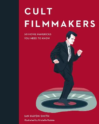 Cult Filmmakers: 50 Movie Mavericks You Need to Know by Kristelle Rodeia