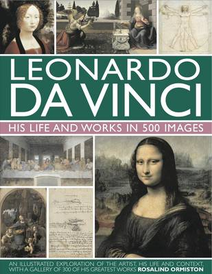 Leonardo da Vinci: His Life and Works in 500 Images by Rosalind Ormiston