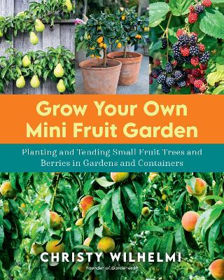 Grow Your Own Mini Fruit Garden: Planting and Tending Small Fruit Trees and Berries in Gardens and Containers book