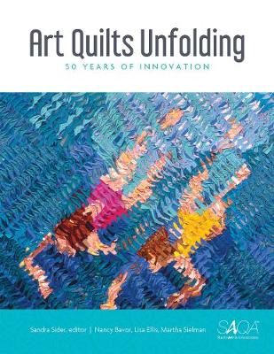 Art Quilts Unfolding: 50 Years of Innovation by Sandra Sider