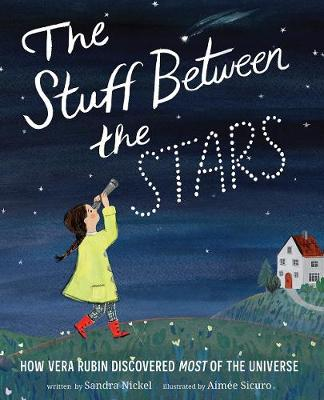The Stuff Between the Stars: How Vera Rubin Discovered Most of the Universe by Sandra Nickel