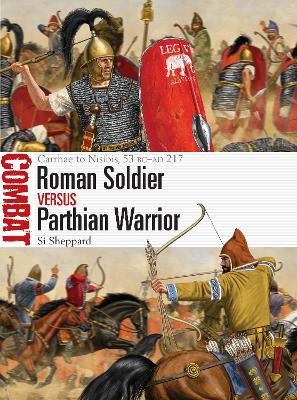 Roman Soldier vs Parthian Warrior: Carrhae to Nisibis, 53 BC-AD 217 by Si Sheppard