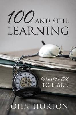 100 And Still Learning: Never Too Old To Learn by John Horton