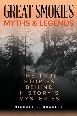 Great Smokies Myths and Legends: The True Stories behind History's Mysteries by Michael R. Bradley