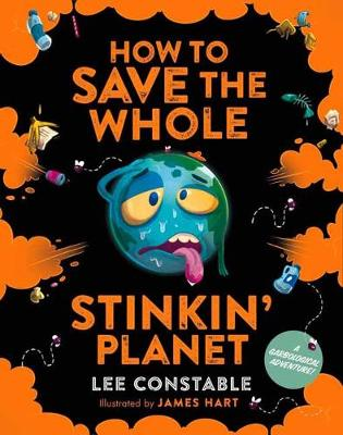 How to Save the Whole Stinkin' Planet: A Garbological Adventure by Lee Constable
