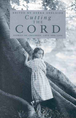 Cutting the Cord: Stories of Love and Loss by Debra Adelaide