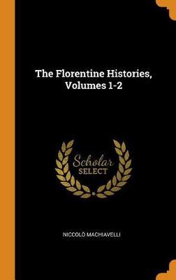 The Florentine Histories, Volumes 1-2 by Niccolo Machiavelli