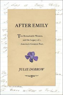 After Emily: Two Remarkable Women and the Legacy of America's Greatest Poet by Julie Dobrow