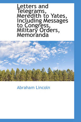 Letters and Telegrams, Meredith to Yates, Including Messages to Congress, Military Orders, Memoranda by Abraham Lincoln