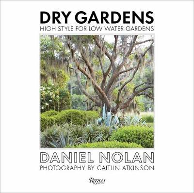 Dry Gardens: High Style for Low Water Gardens by Daniel Nolan