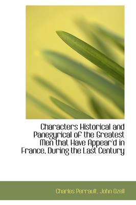 Characters Historical and Panegyrical of the Greatest Men That Have Appear'd in France, During the L by Charles Perrault