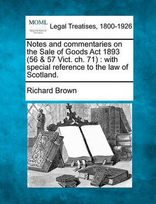 Notes and Commentaries on the Sale of Goods ACT 1893 (56 & 57 Vict. Ch. 71) by Richard Brown