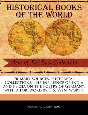 The Influence of India and Persia on the Poetry of Germany by Arthur Frank Joseph Remy