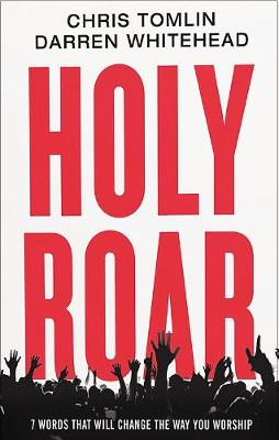 Holy Roar: 7 Words That Will Change The Way You Worship by Chris Tomlin