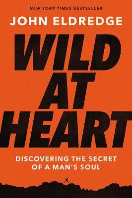 Wild at Heart Expanded Edition: Discovering the Secret of a Man's Soul by John Eldredge